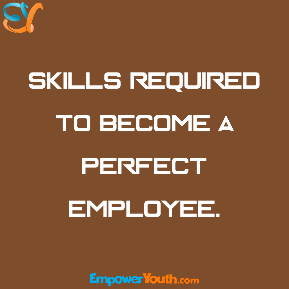 Skills Required To Become a Perfect Employee.